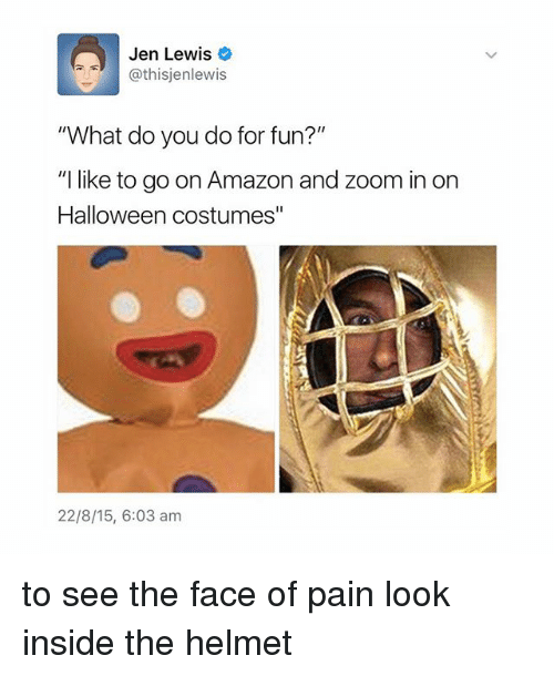 """Zooming In: Jen Lewis  @this jenlewis  What do you do for fun?""""  """"I like to go on Amazon and zoom in on  Halloween costumes""""  22/8/15, 6:03 am to see the face of pain look inside the helmet"""