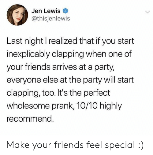 jen: Jen Lewis  @thisjenlewis  Last night I realized that if you start  inexplicably clapping when one of  your friends arrives at a party,  everyone else at the party will start  clapping, too. It's the perfect  wholesome prank, 10/10 highly  recommend. Make your friends feel special :)