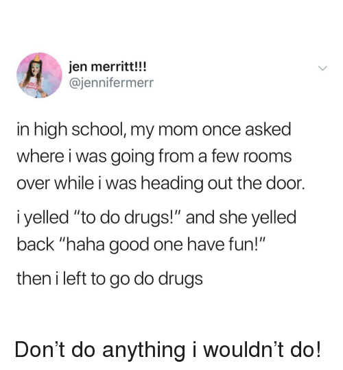 "Drugs, School, and Good: jen merritt!!!  @jennifermerr  in high school, my mom once asked  where i was going from a few rooms  over while i was heading out the door.  i yelled ""to do drugs!"" and she yelled  back ""haha good one have fun!""  then i left to go do drugs Don't do anything i wouldn't do!"