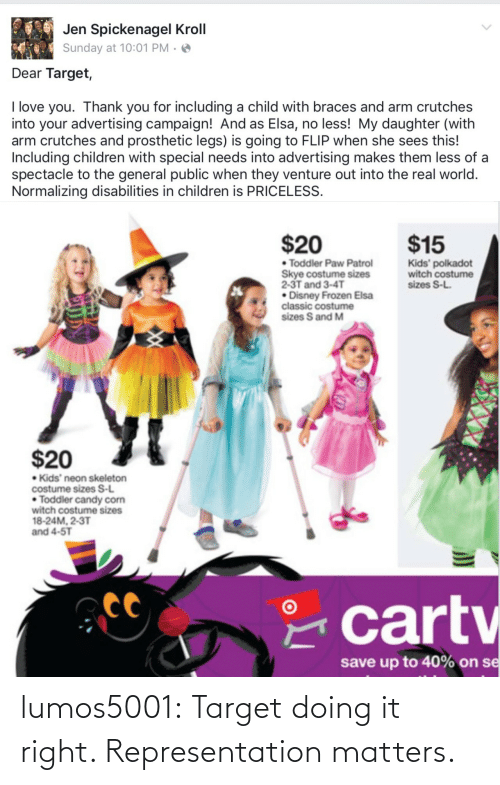 PAW Patrol: Jen Spickenagel Kroll  Sunday at 10:01 PM · ☺  Dear Target,  I love you. Thank you for including a child with braces and arm crutches  into your advertising campaign! And as Elsa, no less! My daughter (with  arm crutches and prosthetic legs) is going to FLIP when she sees this!  Including children with special needs into advertising makes them less of a  spectacle to the general public when they venture out into the real world.  Normalizing disabilities in children is PRICELESS.   $20  $15  • Toddler Paw Patrol  Skye costume sizes  2-3T and 3-4T  • Disney Frozen Elsa  classic costume  sizes S and M  Kids' polkadot  witch costume  sizes S-L.  $20  • Kids' neon skeleton  costume sizes S-L  • Toddler candy corn  witch costume sizes  18-24M, 2-3T  and 4-5T  * cartv  save up to 40% on se lumos5001:  Target doing it right. Representation matters.