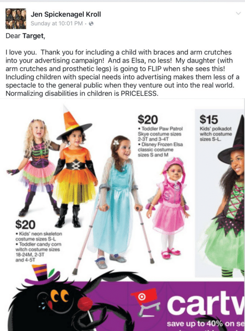 PAW Patrol: Jen Spickenagel Kroll  Sunday at 10:01 PM · ☺  Dear Target,  I love you. Thank you for including a child with braces and arm crutches  into your advertising campaign! And as Elsa, no less! My daughter (with  arm crutches and prosthetic legs) is going to FLIP when she sees this!  Including children with special needs into advertising makes them less of a  spectacle to the general public when they venture out into the real world.  Normalizing disabilities in children is PRICELESS.   $20  $15  • Toddler Paw Patrol  Skye costume sizes  2-3T and 3-4T  • Disney Frozen Elsa  classic costume  sizes S and M  Kids' polkadot  witch costume  sizes S-L.  $20  • Kids' neon skeleton  costume sizes S-L  • Toddler candy corn  witch costume sizes  18-24M, 2-3T  and 4-5T  * cartv  save up to 40% on se