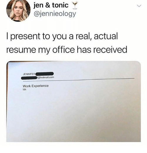 Work, Hotmail, and hotmail.com: jen & tonic Y  @jennieology  I present to you a real, actual  resume my office has received  JENNIFER  hotmail,com  Work Experience  ldk