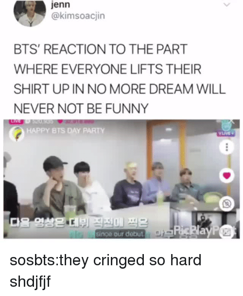 jenn: jenn  @kimsoacjin  BTS' REACTION TO THE PART  WHERE EVERYONE LIFTS THEIR  SHIRT UP IN NO MORE DREAM WILL  NEVER NOT BE FUNNY  HAPPY BTS DAY PARTY  since our debut sosbts:they cringed so hard shdjfjf