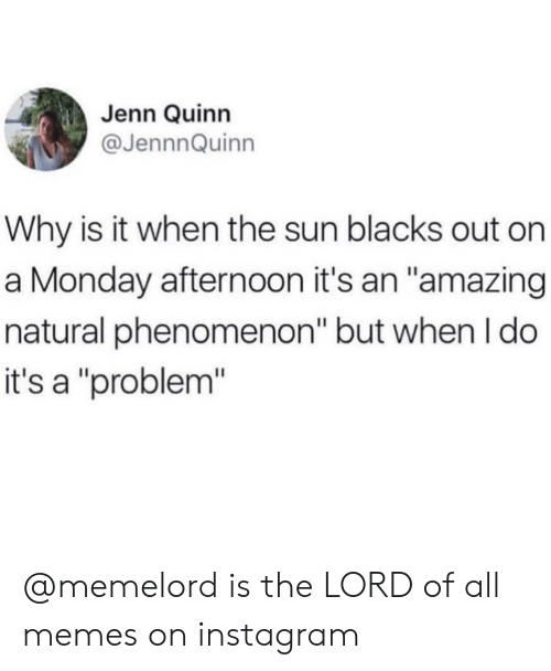 """Instagram, Memes, and Monday: Jenn Quinn  @JennnQuinn  Why is it when the sun blacks out on  a Monday afternoon it's an """"amazing  natural phenomenon"""" but when I do  it's a """"problem"""" @memelord is the LORD of all memes on instagram"""