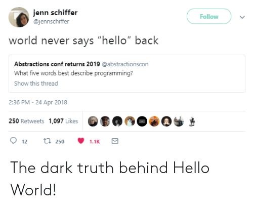 """jenn: jenn schiffer  @jennschiffer  Follow  never says """"hello"""" back  Abstractions conf returns 2019 @abstractionscon  What five words best describe programming?  Show this thread  2:36 PM- 24 Apr 2018  250 Retweets 1,097 Likes  250  1.1K The dark truth behind Hello World!"""