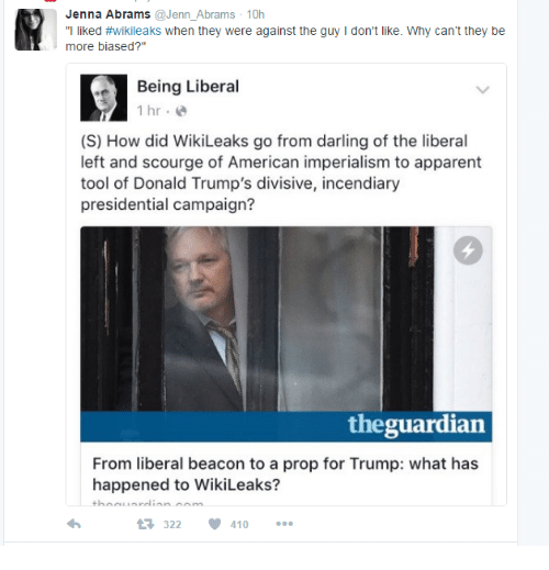 """scourge: Jenna Abrams  enn Abrams 10h  """"I liked #Wikileaks when they were against the guy l don't like. Why can't they be  more biased?  Being Liberal  1 hr.  (S) How did WikiLeaks go from darling of the liberal  left and scourge of American imperialism to apparent  tool of Donald Trump's divisive, incendiary  presidential campaign?  the guardian  From liberal beacon to a prop for Trump: what has  happened to WikiLeaks?  t 322  V 410"""