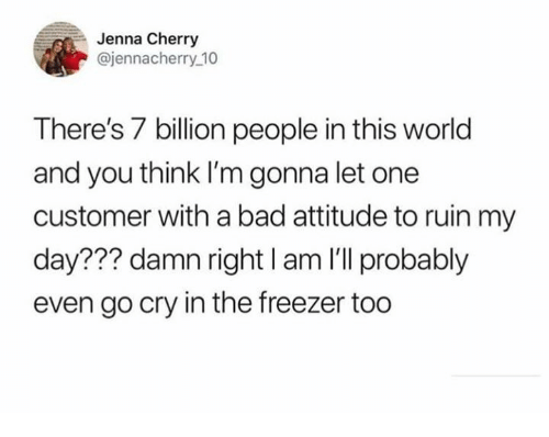 Bad, World, and Humans of Tumblr: Jenna Cherry  @jennacherry 10  There's 7 billion people in this world  and you think I'm gonna let one  customer with a bad attitude to ruin my  day??? damn right I am I'll probably  even go cry in the freezer too