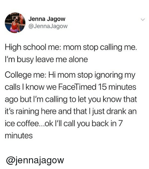 Being Alone, College, and Memes: Jenna Jagow  @JennaJagow  High school me: mom stop calling me.  I'm busy leave me alone  College me: Hi mom stop ignoring my  calls I know we FaceTimed 15 minutes  ago but I'm calling to let you know that  it's raining here and that I just drank an  ice coffee...ok I'll call you back in 7  minutes @jennajagow