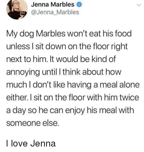 Being Alone, Food, and Love: Jenna Marbles  @Jenna_Marbles  My dog Marbles won't eat his food  unless l sit down on the floor right  next to him. It would be kind of  annoying until I think about how  much I don't like having a meal alone  either. l sit on the floor with him twice  a day so he can enjoy his meal with  someone else I love Jenna