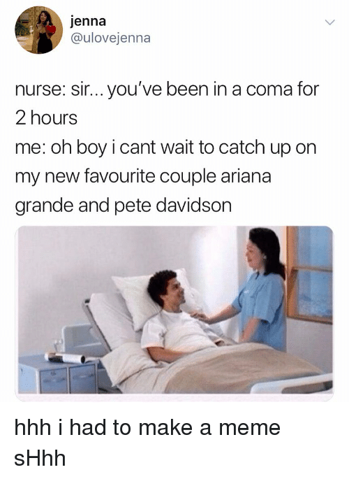 davidson: jenna  @ulovejenna  nurse: sir... you've been in a coma for  2 hours  me: oh boy i cant wait to catch up on  my new favourite couple ariana  grande and pete davidson hhh i had to make a meme sHhh