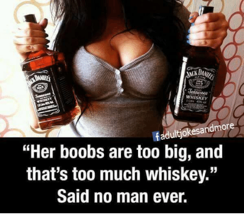 """Memes, Too Much, and Boobs: Jennessee  WHISKEY  fadultjokesandmore  """"Her boobs are too big, and  that's too much whiskey.""""  Said no man ever."""