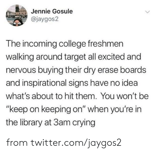 "College, Crying, and Dank: Jennie Gosule  @jaygos2  The incoming college freshmen  walking around target all excited and  nervous buying their dry erase boards  and inspirational signs have no idea  what's about to hit them. You won't be  ""keep on keeping on"" when you're in  the library at 3am crying from twitter.com/jaygos2"