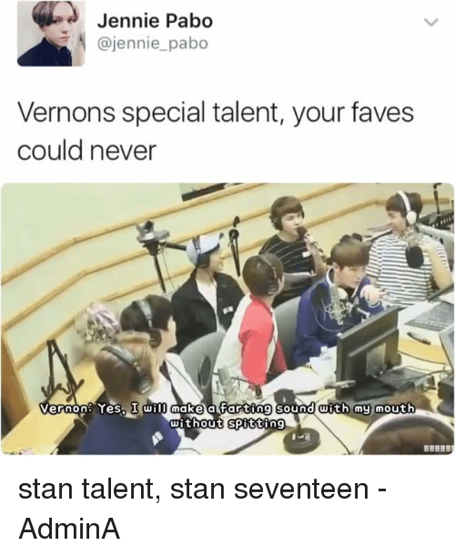 Memes, Stan, and Fave: Jennie  Pabo  @jennie pabo  Vernons special talent, your faves  could never  Vernon: Yes, I will make a Farting sound with my mouth  without Spitting stan talent, stan seventeen   -AdminA