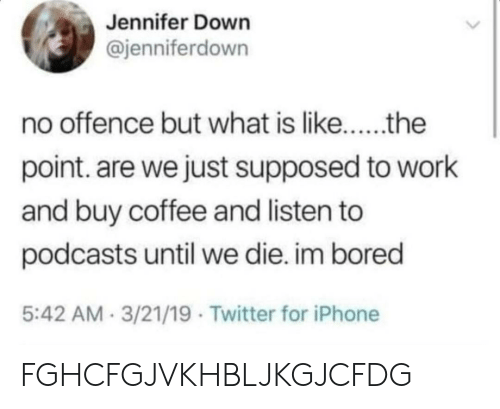 Buy: Jennifer Down  @jenniferdown  no offence but what is like..the  point. are we just supposed to work  and buy coffee and listen to  podcasts until we die. im bored  5:42 AM 3/21/19 Twitter for iPhone FGHCFGJVKHBLJKGJCFDG