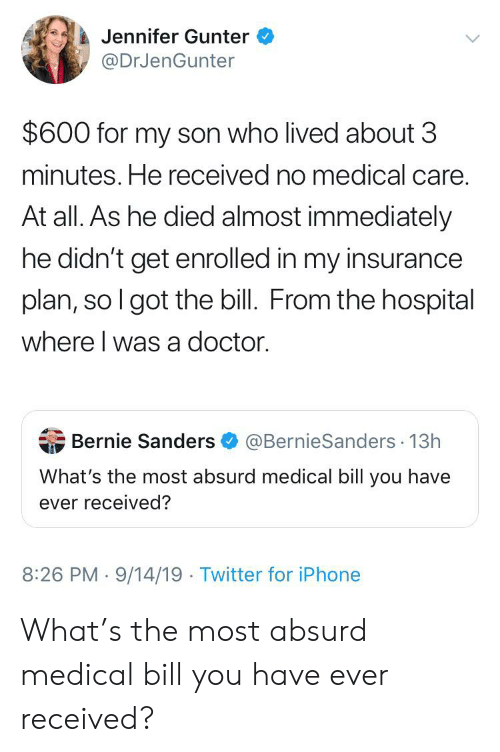 Bernie Sanders, Doctor, and Iphone: Jennifer Gunter  @DrJenGunter  $600 for my son who lived about 3  minutes. He received no medical care.  At all. As he died almost immediately  he didn't get enrolled in my insurance  plan, so I got the bill. From the hospital  where I was a doctor  Bernie Sanders@BernieSanders 13h  What's the most absurd medical bill you have  ever received?  8:26 PM 9/14/19 Twitter for iPhone What's the most absurd medical bill you have ever received?