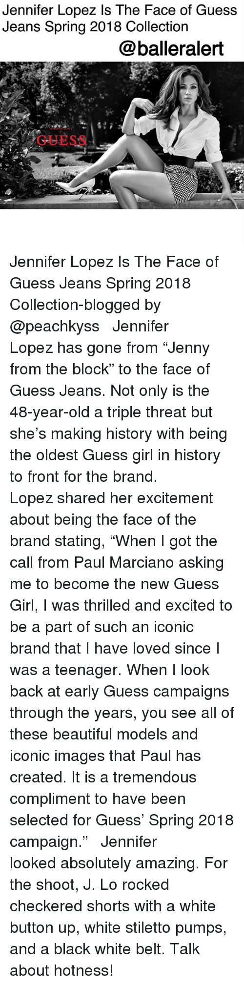 """hotness: Jennifer Lopez Is The Face of Guess  Jeans Spring 2018 Collection  @balleralert  GUESS Jennifer Lopez Is The Face of Guess Jeans Spring 2018 Collection-blogged by @peachkyss ⠀⠀⠀⠀⠀⠀⠀ ⠀⠀⠀⠀⠀⠀⠀ Jennifer Lopez has gone from """"Jenny from the block"""" to the face of Guess Jeans. Not only is the 48-year-old a triple threat but she's making history with being the oldest Guess girl in history to front for the brand. ⠀⠀⠀⠀⠀⠀⠀ ⠀⠀⠀⠀⠀⠀⠀ Lopez shared her excitement about being the face of the brand stating, """"When I got the call from Paul Marciano asking me to become the new Guess Girl, I was thrilled and excited to be a part of such an iconic brand that I have loved since I was a teenager. When I look back at early Guess campaigns through the years, you see all of these beautiful models and iconic images that Paul has created. It is a tremendous compliment to have been selected for Guess' Spring 2018 campaign."""" ⠀⠀⠀⠀⠀⠀⠀ ⠀⠀⠀⠀⠀⠀⠀ Jennifer looked absolutely amazing. For the shoot, J. Lo rocked checkered shorts with a white button up, white stiletto pumps, and a black white belt. Talk about hotness!"""