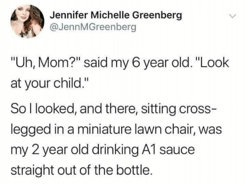 """Drinking, Cross, and Old: Jennifer Michelle Greenberg  @JennMGreenberg  """"Uh, Mom?"""" said my 6 year old. """"Look  at your child.""""  So l looked, and there, sitting cross-  legged in a miniature lawn chair, was  my 2 year old drinking A1 sauce  straight out of the bottle."""