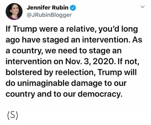 Trump, Democracy, and Intervention: Jennifer Rubin  @JRubinBlogger  If Trump were a relative, you'd long  ago have staged an intervention. As  a country, we need to stage an  intervention on Nov. 3, 2020. If not,  bolstered by reelection, Trump will  do unimaginable damage to our  country and to our democracy (S)