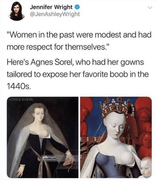 "modest: Jennifer Wright  @JenAshleyWright  ""Women in the past were modest and had  more respect for themselves.""  Here's Agnes Sorel, who had her gowns  tailored to expose her favorite boob in the  1440s.  AGNES SOREL"
