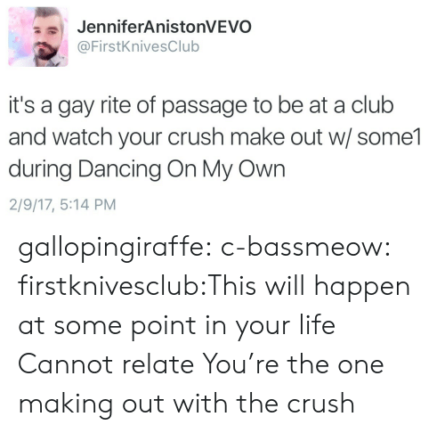 the crush: JenniferAnistonVEVO  @FirstKnivesClub  it's a gay rite of passage to be at a club  and watch your crush make out w/ some1  during Dancing On My Own  2/9/17, 5:14 PM gallopingiraffe:  c-bassmeow:  firstknivesclub:This will happen at some point in your life  Cannot relate  You're the one making out with the crush