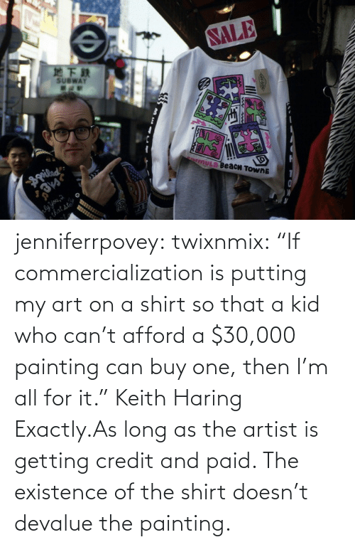 "Afford: jenniferrpovey:  twixnmix:    ""If commercialization is putting my art on a shirt so that a kid who can't afford a $30,000 painting can buy one, then I'm all for it."" Keith Haring     Exactly.As long as the artist is getting credit and paid. The existence of the shirt doesn't devalue the painting."
