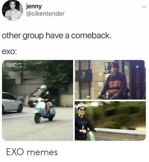 Memes, Exo, and Group: jenny  @cikentender  other group have a comeback.  exo:  UNTS EXO memes