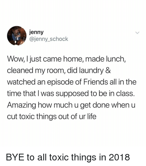 Friends, Laundry, and Life: jenny  @jenny_schock  Wow, I just came home, made lunch,  cleaned my room, did laundry &  watched an episode of Friends all in the  time that l was supposed to be in class.  Amazing how much u get done when u  cut toxic things out of ur life BYE to all toxic things in 2018