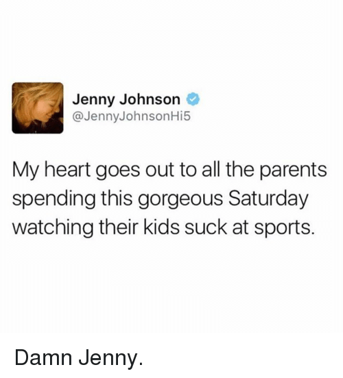 Suckes: Jenny Johnson  @Jenny JohnsonHi5  My heart goes out to all the parents  spending this gorgeous Saturday  watching their kids suck at sports. Damn Jenny.