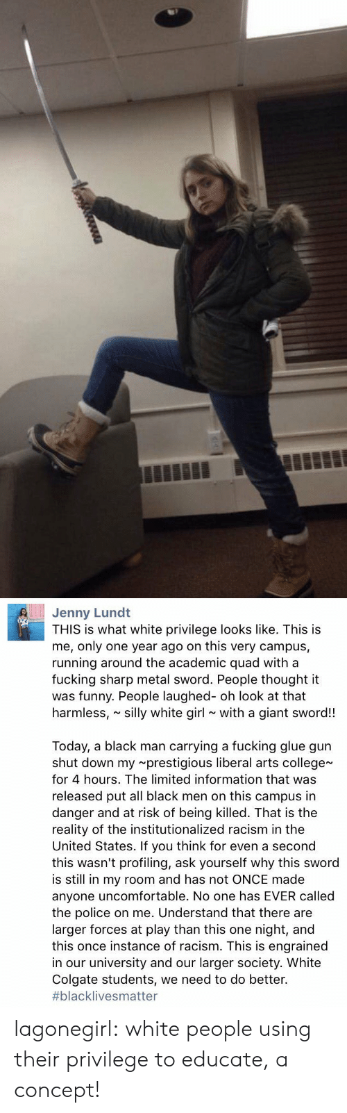 this is me: Jenny Lund  THIS is what white privilege looks like. This is  me, only one year ago on this very campus,  running around the academic quad with a  fucking sharp metal sword. People thought it  was funny. People laughed- oh look at that  harmless, silly white girl with a giant sword!!  Today, a black man carrying a fucking glue gun  shut down my prestigious liberal arts college  for 4 hours. The limited information that was  released put all black men on this campus in  danger and at risk of being killed. That is the  reality of the institutionalized racism in the  United States. If you think for even a second  this wasn't profiling, ask yourself why this sword  is still in my room and has not ONCE made  anyone uncomfortable. No one has EVER called  the police on me. Understand that there are  larger forces at play than this one night, and  this once instance of racism. This is engrained  in our university and our larger society. White  Colgate students, we need to do better.  #blackIive s matter lagonegirl:   white people using their privilege to educate, a concept!