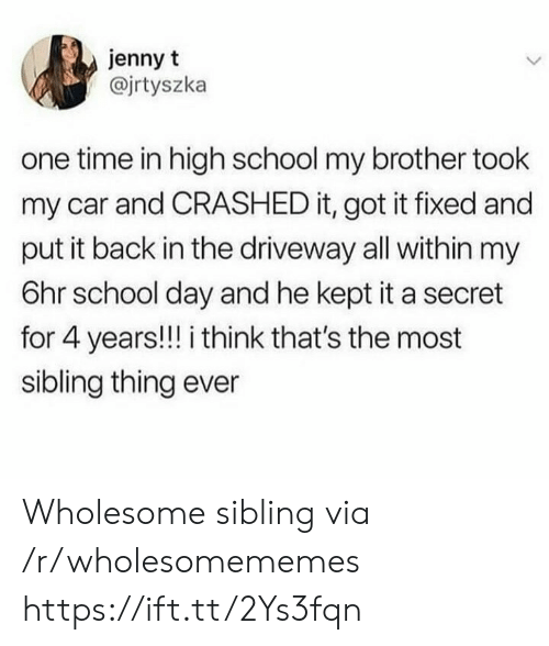 sibling: jenny t  @jrtyszka  one time in high school my brother took  my car and CRASHED it, got it fixed and  put it back in the driveway all within my  6hr school day and he kept it a secret  for 4 years!!! i think that's the most  sibling thing ever Wholesome sibling via /r/wholesomememes https://ift.tt/2Ys3fqn