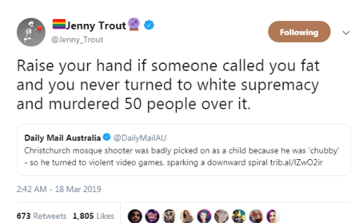 Daily Mail: -Jenny Trout  @Jenny Trout  Following  Raise your hand if someone called you fat  and you never turned to white supremacy  and murdered 50 people over it.  Daily Mail Australia @DailyMailAU  Christchurch mosque shooter was badly picked on as a child because he was 'chubby  so he turned to violent video games, sparking a downward spiral trib.al/lZwO2ir  2:42 AM-18 Mar 2019  673 Retweets 1,805 Likes e e e e e