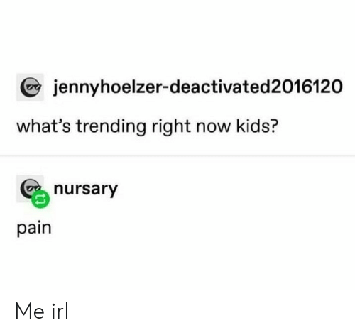 Kids, Pain, and Irl: jennyhoelzer-deactivated2016120  what's trending right now kids?  nursary  pain Me irl