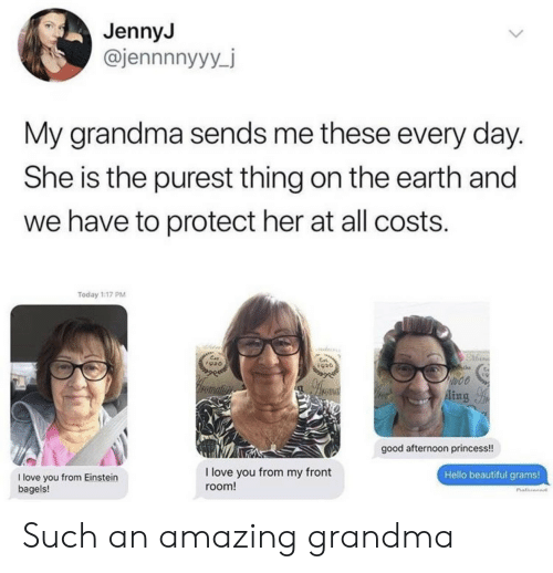 ein: JennyJ  @jennnnyyy_j  My grandma sends me these every day.  She is the purest thing on the earth and  we have to protect her at all costs.  Today 1:17 PM  Ein  920  to00  romatin  Aing  good afternoon princess!  I love you from my front  Hello beautiful grams!  I love you from Einstein  bagels!  room! Such an amazing grandma