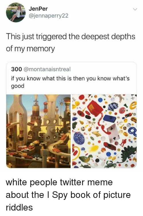 whats good: JenPer  @jennaperry22  This just triggered the deepest depths  of my memory  300 @montanaisntreal  if you know what this is then you know what's  good white people twitter meme about the I Spy book of picture riddles