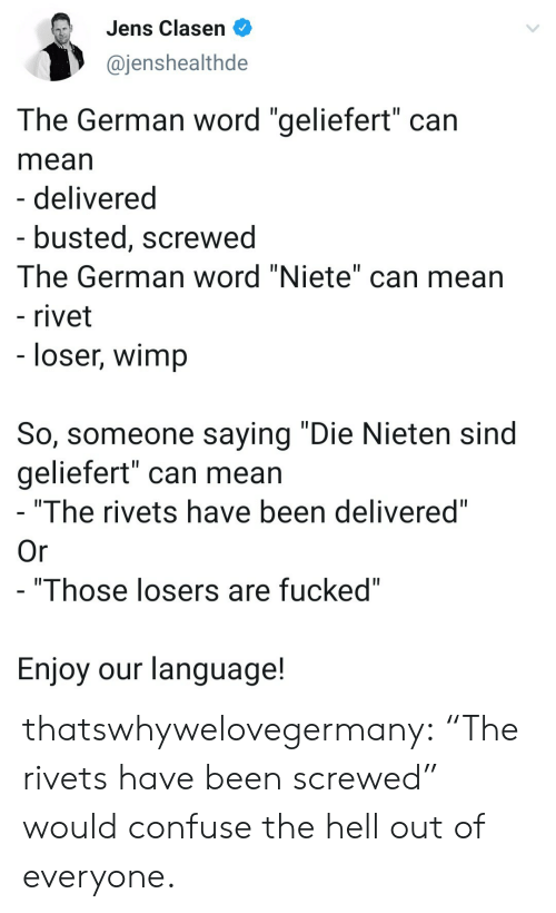 """losers: Jens Clasen  @jenshealthde  The German word """"geliefert"""" can  mean  - delivered  - busted, screwed  The German word """"Niete"""" can mean  - rivet  - loser, wimp  So, someone saying """"Die Nieten sind  geliefert"""" can mean  """"The rivets have been delivered""""  Or  - """"Those losers are fucked""""  Enjoy our language! thatswhywelovegermany:  """"The rivets have been screwed"""" would confuse the hell out of everyone."""