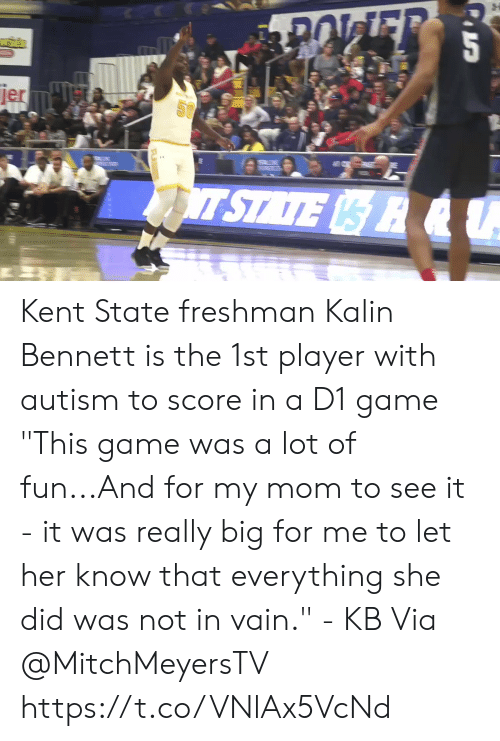 "Memes, Autism, and Game: jer  SU  T STATE R &U Kent State freshman Kalin Bennett is the 1st player with autism to score in a D1 game   ""This game was a lot of fun...And for my mom to see it - it was really big for me to let her know that everything she did was not in vain."" - KB  Via @MitchMeyersTV   https://t.co/VNlAx5VcNd"