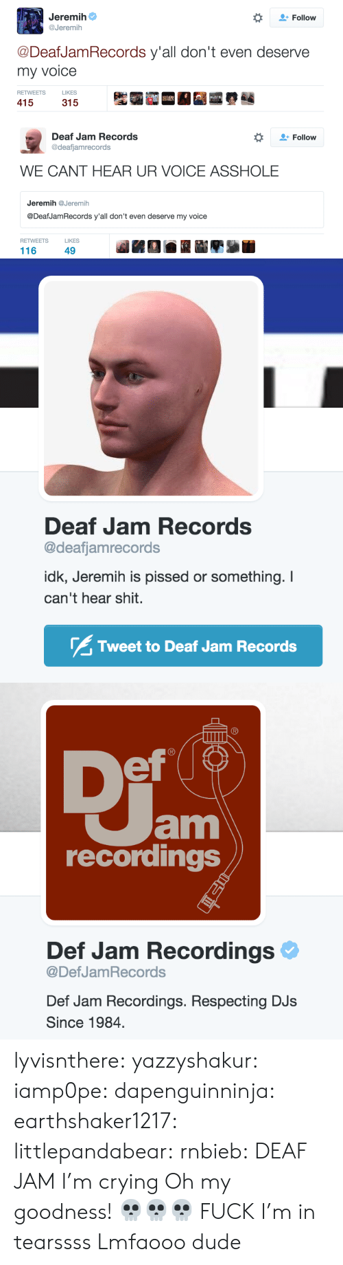 jeremih: Jeremih  @Jeremih  *  Follow  @DeafJamRecords y'all don't even deserve  my voice  RETWEETS  LIKES  415   Follow  Deaf Jam Records  @deafjamrecords  WE CANT HEAR UR VOICE ASSHOLE  Jeremih@Jeremih  @DeafJamRecords y'all don't even deserve my voice  RETWEETS  LIKES  116  49   Deaf Jam Records  @deafjamrecords  idk, Jeremih is pissed or something. I  can't hear shit.  Tweet to Deaf Jam Records   ef  am  recordings  Def Jam Recordings  @DefJamRecords  Def Jam Recordings. Respecting DJs  Since 1984 lyvisnthere:  yazzyshakur:  iamp0pe:  dapenguinninja:  earthshaker1217:  littlepandabear:  rnbieb:  DEAF JAM  I'm crying  Oh my goodness!  💀💀💀  FUCK  I'm in tearssss  Lmfaooo dude