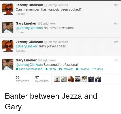 Jeremy Clarkson: Jeremy Clarkson @Jeremy Clarkson  Can't remember: has lvanovic been cooked?  Expand  Gary Lineker  Gary Lineker  Jeremy Clarkson No, he's a raw talent  Expand  Jeremy Clarkson Jeremy Clarkson  @Gary Lineker  Tasty player I hear  Expand  Gary Lineker  @GaryLineker  Jeremy Clarkson  Seasoned professional  9 Hide conversation Reply ta Retweet Favorite  More  37  REE ETS  FAVOR  9m  6m Banter between Jezza and Gary.