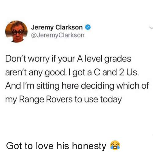 Jeremy Clarkson: Jeremy Clarkson  @JeremyClarkson  Don't worry if your A level grades  aren't any good. I got a C and 2 Us  And I'm sitting here deciding which of  my Range Rovers to use today Got to love his honesty 😂