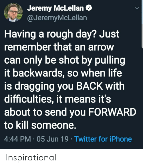 rough day: Jeremy McLellan  @JeremyMcLellan  Having a rough day? Just  remember that an arrow  can only be shot by pulling  it backwards, so when life  is dragging you BACK with  difficulties, it means it's  about to send you FORWARD  to kill someone.  4:44 PM 05 Jun 19 Twitter for iPhone Inspirational