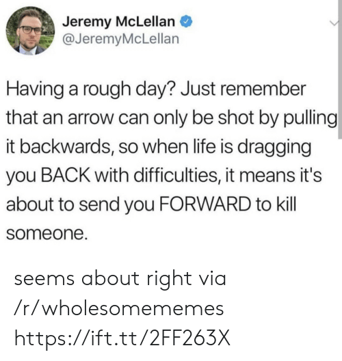 rough day: Jeremy McLellan  @JeremyMcLellan  Having a rough day? Just remember  that an arrow can only be shot by pulling  it backwards, so when life is dragging  you BACK with difficulties, it means it's  about to send you FORWARD to kill  someone. seems about right via /r/wholesomememes https://ift.tt/2FF263X
