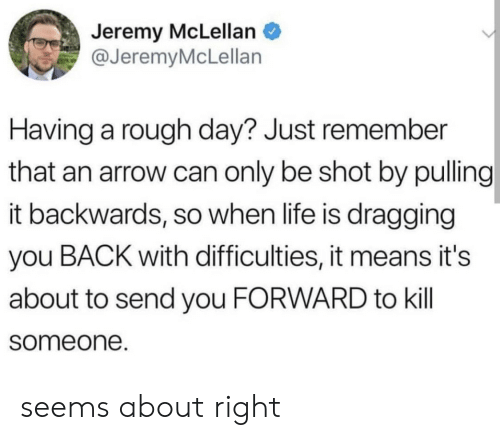 rough day: Jeremy McLellan  @JeremyMcLellan  Having a rough day? Just remember  that an arrow can only be shot by pulling  it backwards, so when life is dragging  you BACK with difficulties, it means it's  about to send you FORWARD to kill  someone. seems about right