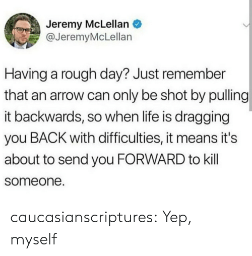 Life, Tumblr, and Arrow: Jeremy McLellan  @JeremyMcLellan  Having a rough day? Just remember  that an arrow can only be shot by pulling  it backwards, so when life is dragging  you BACK with difficulties, it means it's  about to send you FORWARD to kill  someone. caucasianscriptures:  Yep, myself