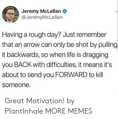 Arrow: Jeremy McLellan  @JeremyMcLellan  Having a rough day? Just remember  that an arrow can only be shot by pulling  it backwards, so when life is dragging  you BACK with difficulties, it means it's  about to send you FORWARD to kill  someone. Great Motivation! by PlantInhale MORE MEMES