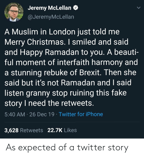 iphone 3: Jeremy McLellan O  @JeremyMcLellan  A Muslim in London just told me  Merry Christmas. I smiled and said  and Happy Ramadan to you.. A beauti-  ful moment of interfaith harmony and  a stunning rebuke of Brexit. Then she  said but it's not Ramadan and I said  listen granny stop ruining this fake  story I need the retweets.  5:40 AM · 26 Dec 19 · Twitter for iPhone  3,628 Retweets 22.7K Likes As expected of a twitter story