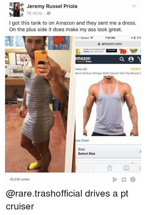 Amazon, Ass, and Verizon: Jeremy Russel Priola  18 mins .  I got this tank to on Amazon and they sent me a dress.  On the plus side it does make my ass look great.  靄!  000 Verizon令  7:37 PM  イ* 27%  슐 amazon.com  EXPLORE  FINDS ON AMAZON  mazon  Prime  Honey GD  Aen's Workout Stringer Multi Colored Tank Top Muscle S  ko  ize Chart  Size  Select Size  山卬[  45,036 notes @rare.trashofficial drives a pt cruiser