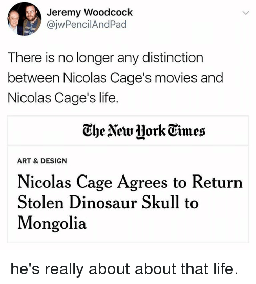 About That Life: Jeremy Woodcoclk  @jwPencilAndPad  There is no longer any distinction  between Nicolas Cage's movies and  Nicolas Cage's life.  Ghe Newjjork Eimes  ART & DESIGN  Nicolas Cage Agrees to Return  Stolen Dinosaur Skull to  Mongolia he's really about about that life.
