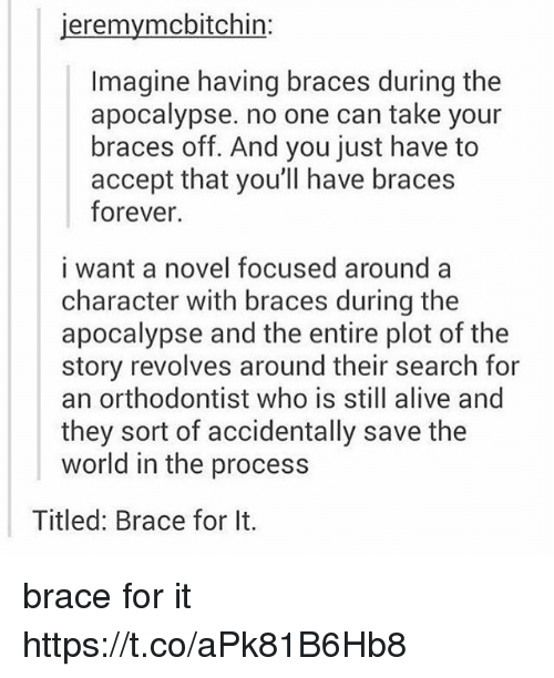 Procession: jeremymcbitchin:  Imagine having braces during the  apocalypse. no one can take your  braces off. And you just have to  accept that you'll have braces  forever.  i want a novel focused around a  character with braces during the  apocalypse and the entire plot of the  story revolves around their search for  an orthodontist who is still alive and  they sort of accidentally save the  world in the process  Titled: Brace for It. brace for it https://t.co/aPk81B6Hb8