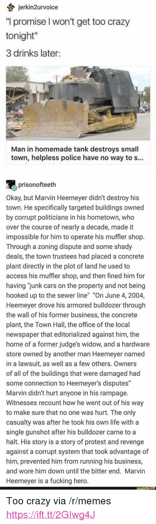 "Cars, Crazy, and Fucking: jerkin2urvoice  ""l promise l won't get too crazy  tonight""  3 drinks later:  Man in homemade tank destroys small  town, helpless police have no way to s...  prisonofteeth  Okay, but Marvin Heemeyer didn't destroy his  town. He specifically targeted buildings owned  by corrupt politicians in his hometown, who  over the course of nearly a decade, made it  impossible for him to operate his muffler shop  Through a zoning dispute and some shady  deals, the town trustees had placed a concrete  plant directly in the plot of land he used to  access his muffler shop, and then fined him for  having ""junk cars on the property and not being  hooked up to the sewer line"" ""On June 4, 2004,  Heemeyer drove his armored bulldozer through  the wall of his former business, the concrete  plant, the Town Hall, the office of the local  newspaper that editorialized against him, the  home of a former judge's widow, and a hardware  store owned by another man Heemeyer named  in a lawsuit, as well as a few others. Owners  of all of the buildings that were damaged had  some connection to Heemeyer's disputes""  Marvin didn't hurt anyone in his rampage.  Witnesses recount how he went out of his way  to make sure that no one was hurt. The only  casualty was after he took his own life with a  single gunshot after his bulldozer came to a  halt. His story is a story of protest and revenge  against a corrupt system that took advantage of  him, prevented him from running his business,  and wore him down until the bitter end. Marvin  Heemeyer is a fucking hero. <p>Too crazy via /r/memes <a href=""https://ift.tt/2GIwg4J"">https://ift.tt/2GIwg4J</a></p>"
