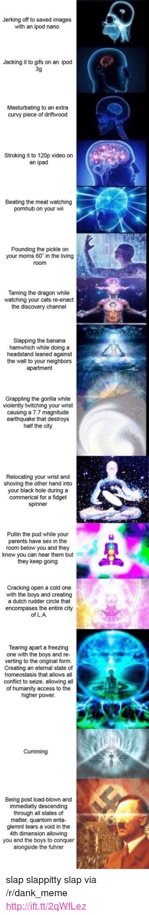 """discovery channel: Jerking off to saved images  with an ipod nano  Jacking it to gifs on an ipod  3g  Masturbating to an extra  curvy piece of driftwood  f drifwood  Stroking it to 120p video on  an ipad  Beating the meat watching  pornhub on your wi  Pounding the pickle orn  your moms 60"""" in the living  Taming the dragon while  watching your cats re-enact  the discovery channel  Slapping the banana  hamwhich while doing a  headstand leaned against  the wall to your neighbors  apartment  Grappling the gorilla while  violently twitching your wrist  causing a 7.7 magnitude  earthquake that destroys  half the city  Relocating your wrist and  shoving the other hand into  your black hole during a  commerical for a fidget  spinner  Pullin the pud while your  parents have sex in the  room below you and they  know you can hear them but  they keep going  Cracking open a cold one  with the boys and creating  a dutch rudder circle that  encompases the entire city  of LA  Tearing apart a freezing  one with the boys and re-  verting to the original form.  Creating an eternal state of  homeostasis that allows all  conflict to seize, allowing all  of humanity access to the  higher power  Cumming  Being post load-blown and  immediatly descending  through all states of  matter, quantom enta-  glemnt tears a void in the  4th dimension allowing  you and the boys to conquer  alongside the fuhrer <p>slap slappitty slap via /r/dank_meme <a href=""""http://ift.tt/2qWfLez"""">http://ift.tt/2qWfLez</a></p>"""